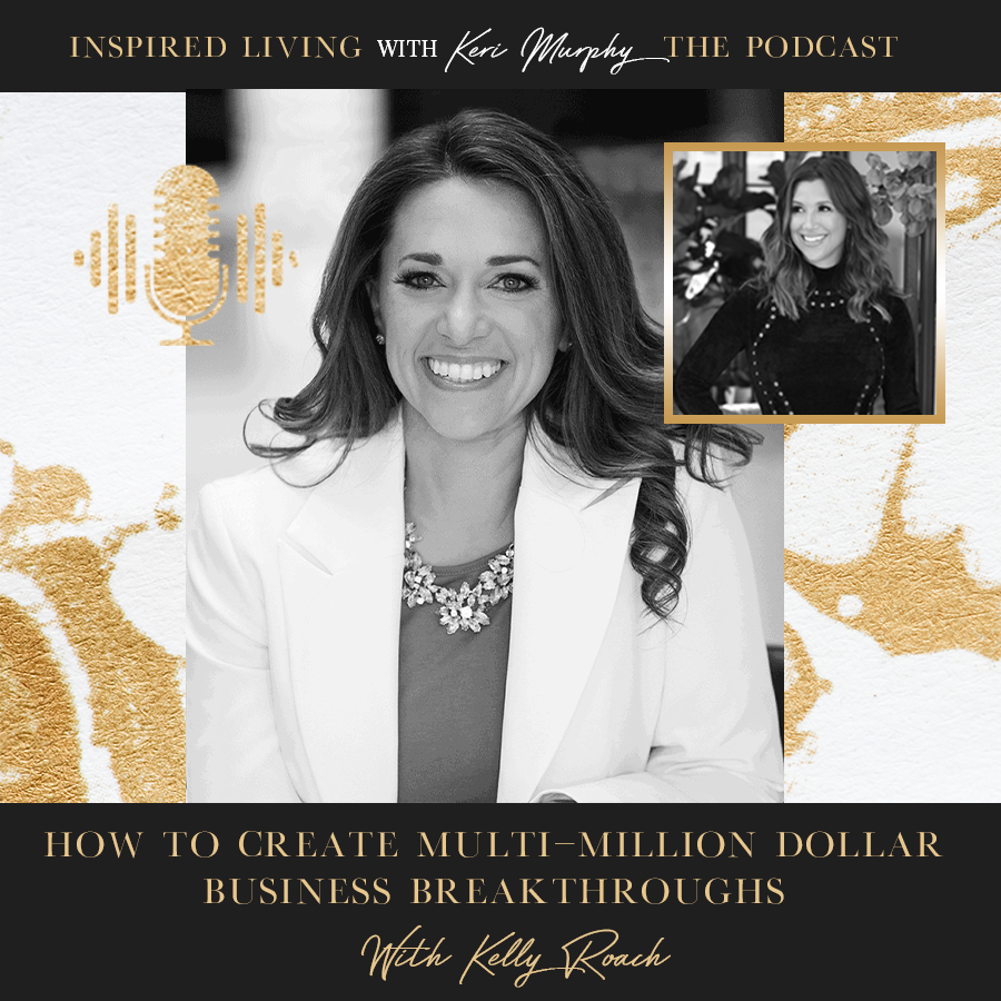 How To Create Multi-Million Dollar Business Breakthroughs With Kelly Roach
